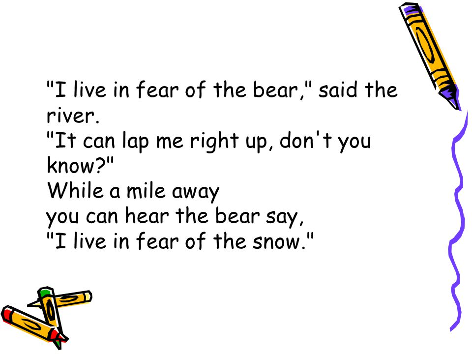 I live in fear of the bear, said the river