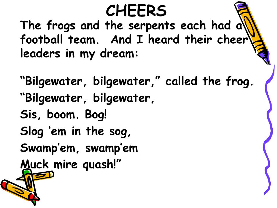 CHEERS The frogs and the serpents each had a football team. And I heard their cheer leaders in my dream: