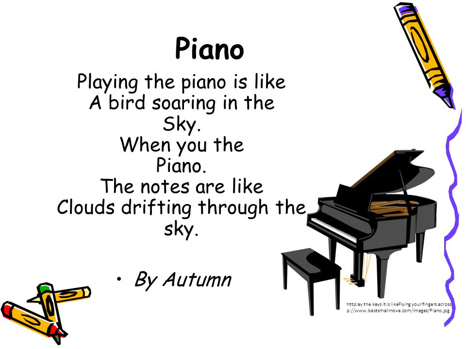 Piano Playing the piano is like A bird soaring in the Sky. When you the Piano. The notes are like Clouds drifting through the sky.