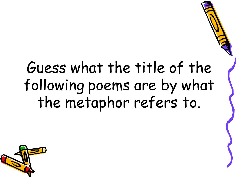 Guess what the title of the following poems are by what the metaphor refers to.