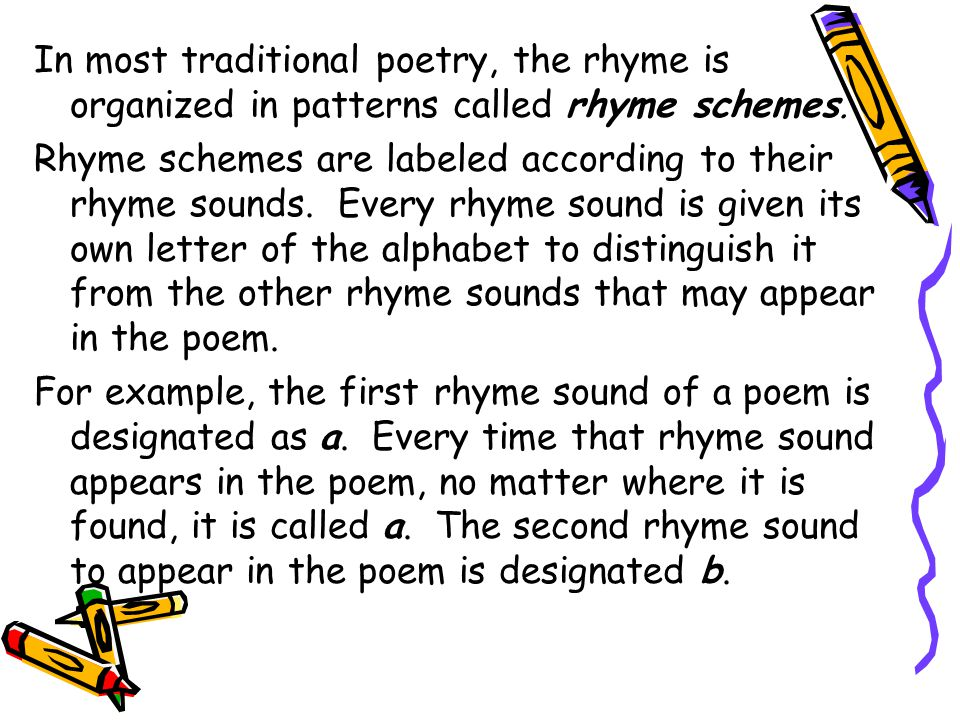 In most traditional poetry, the rhyme is organized in patterns called rhyme schemes.