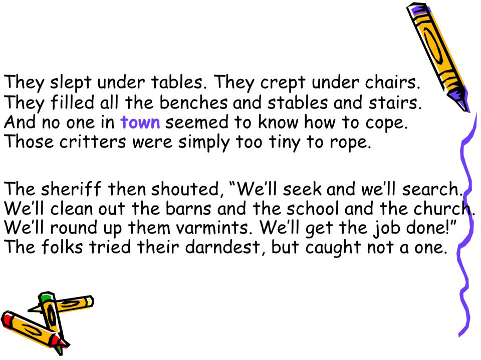 They slept under tables. They crept under chairs