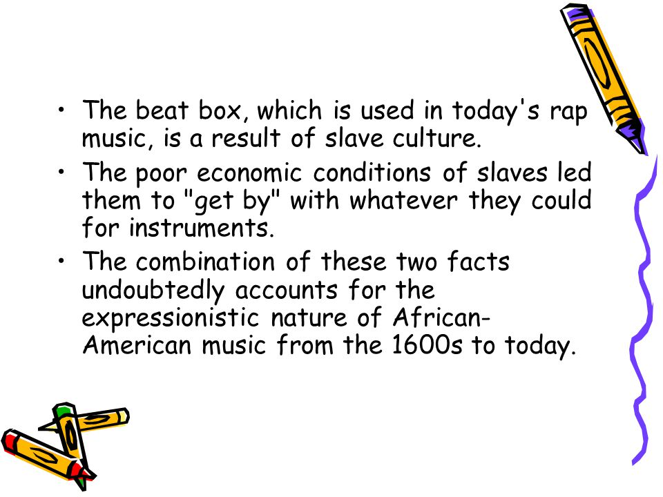 The beat box, which is used in today s rap music, is a result of slave culture.