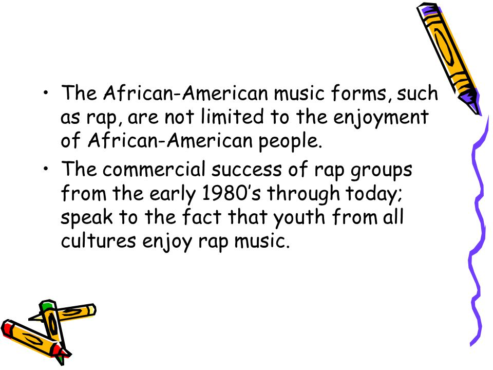 The African-American music forms, such as rap, are not limited to the enjoyment of African-American people.