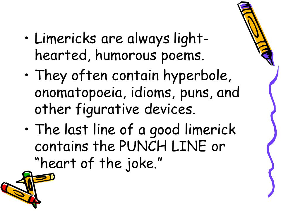 Limericks are always light-hearted, humorous poems.