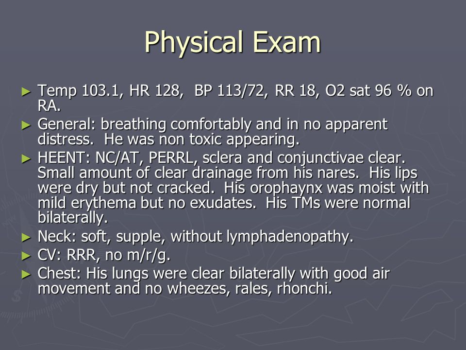 Physical Exam Temp 103.1, HR 128, BP 113/72, RR 18, O2 sat 96 % on RA.