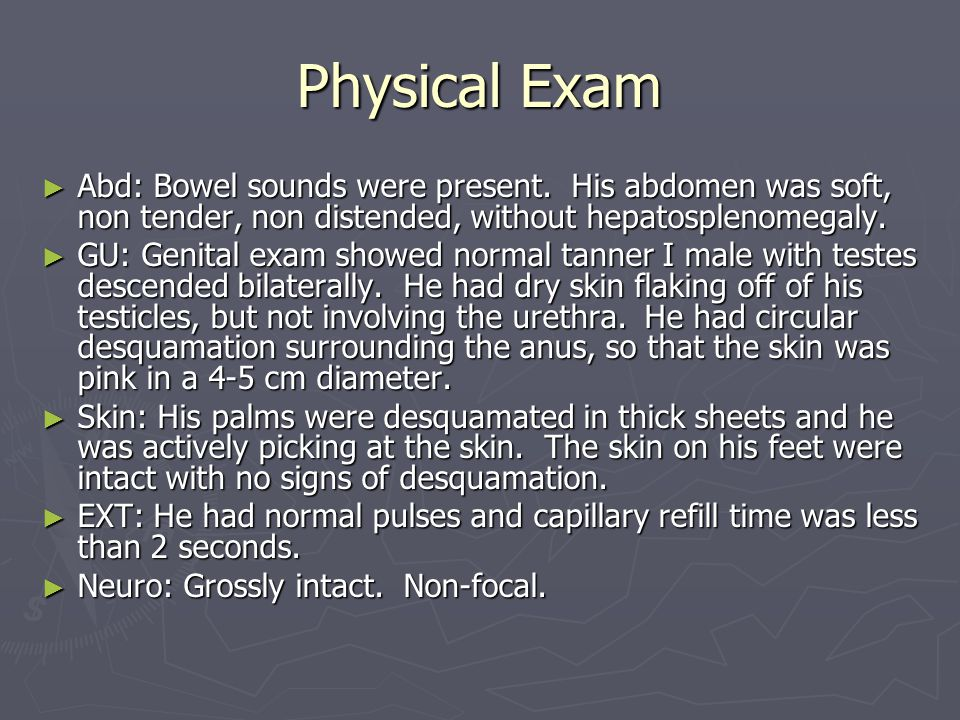 Physical Exam Abd: Bowel sounds were present. His abdomen was soft, non tender, non distended, without hepatosplenomegaly.
