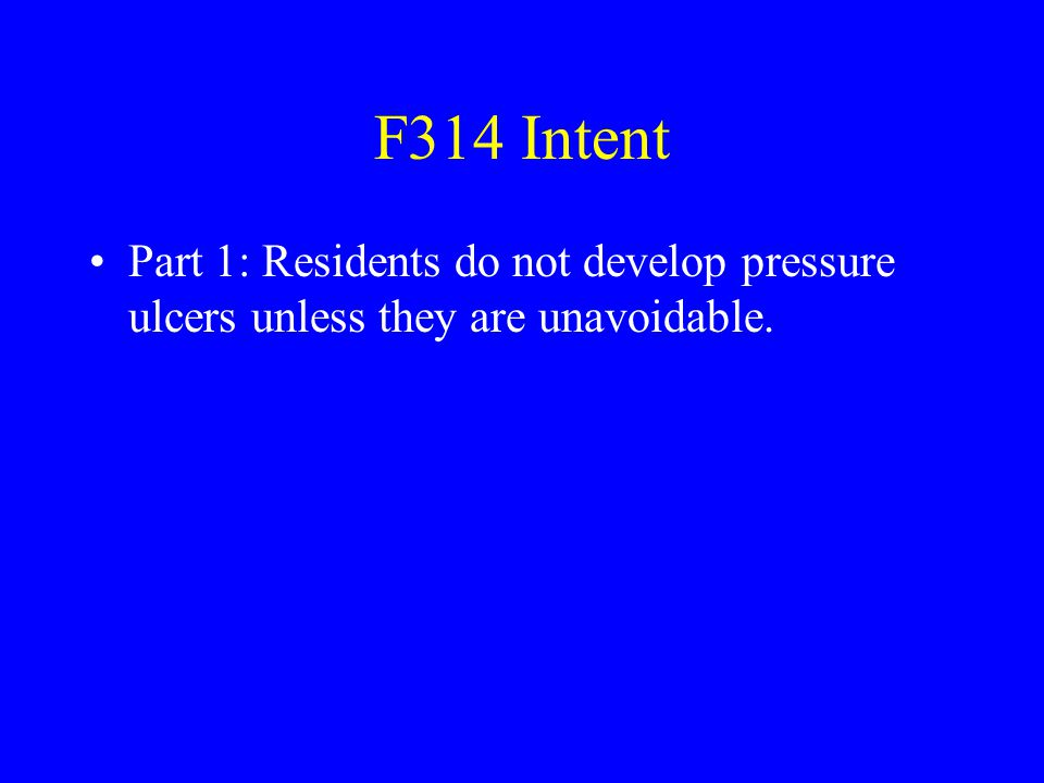 F314 Intent Part 1: Residents do not develop pressure ulcers unless they are unavoidable.