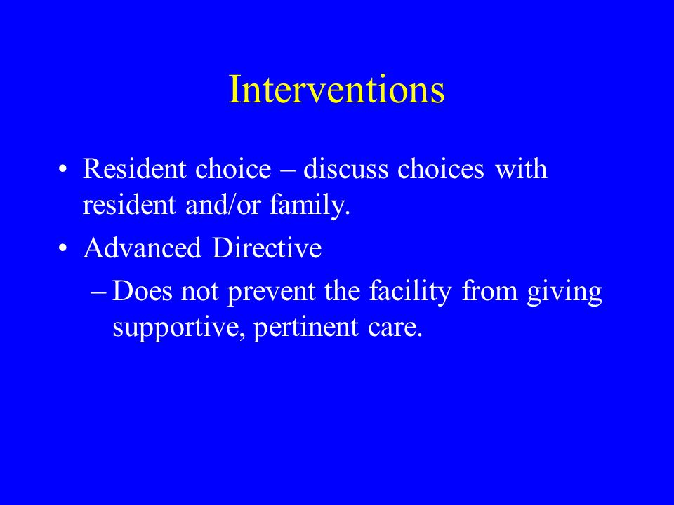 Interventions Resident choice – discuss choices with resident and/or family. Advanced Directive.