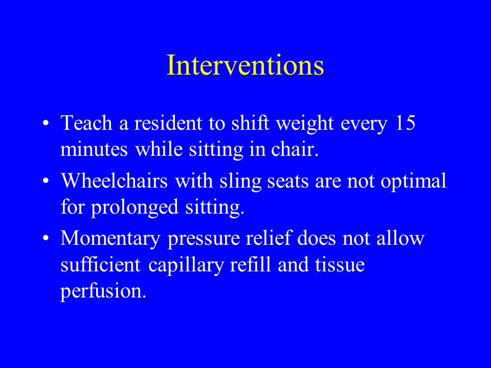 Interventions Teach a resident to shift weight every 15 minutes while sitting in chair.