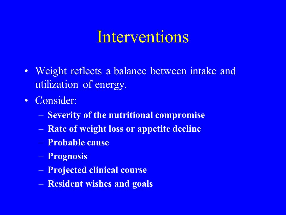 Interventions Weight reflects a balance between intake and utilization of energy. Consider: Severity of the nutritional compromise.