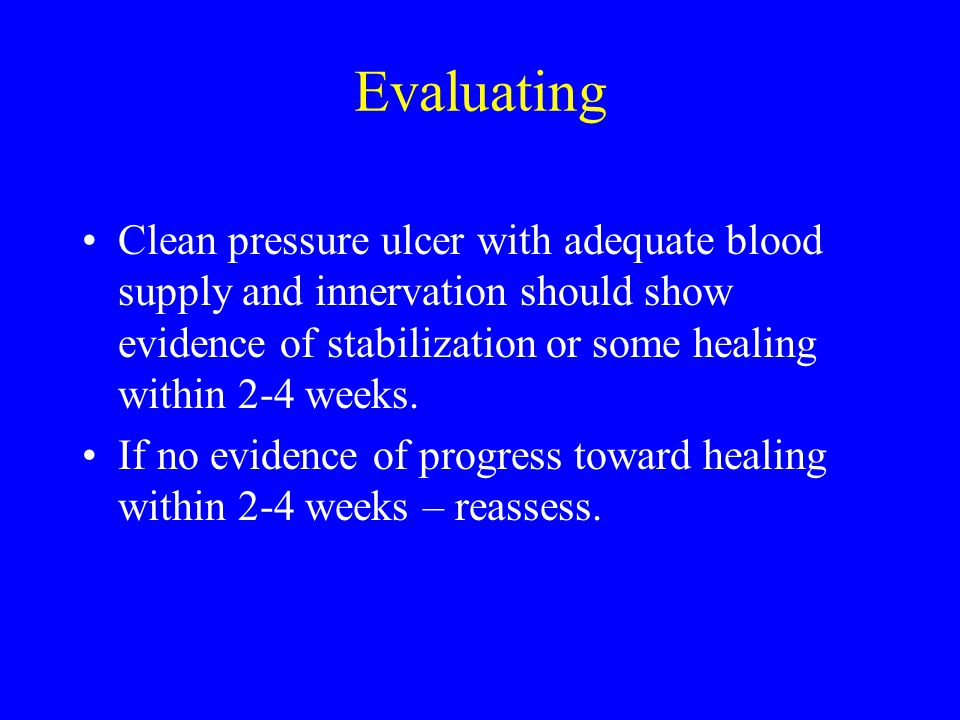 Evaluating Clean pressure ulcer with adequate blood supply and innervation should show evidence of stabilization or some healing within 2-4 weeks.
