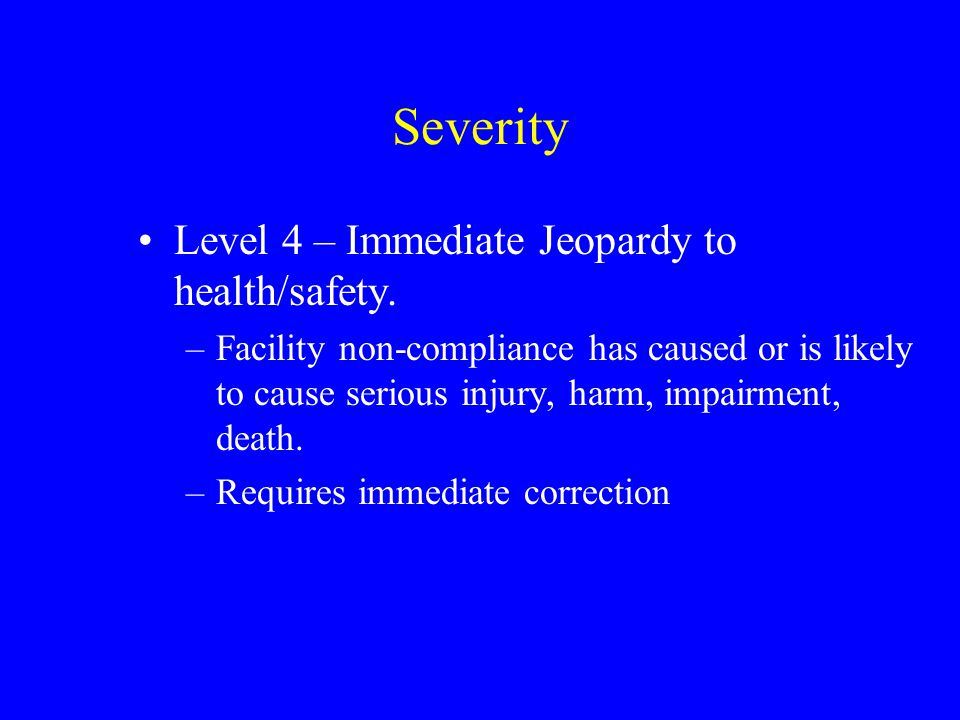 Severity Level 4 – Immediate Jeopardy to health/safety.