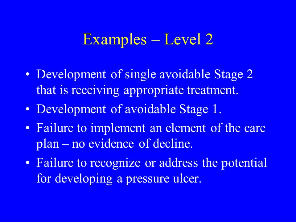 Examples – Level 2 Development of single avoidable Stage 2 that is receiving appropriate treatment.