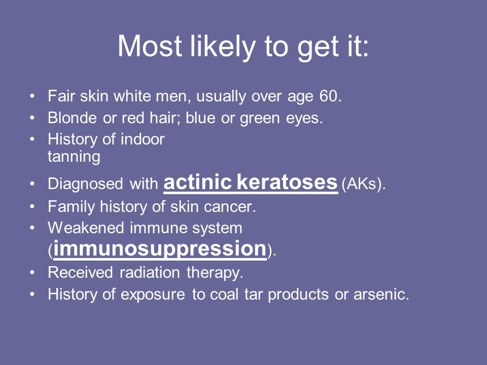 Most likely to get it: Fair skin white men, usually over age 60.