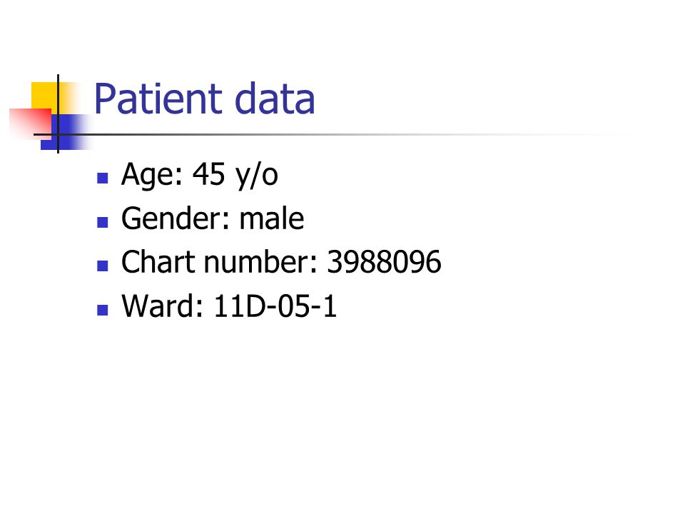 Patient data Age: 45 y/o Gender: male Chart number: 3988096