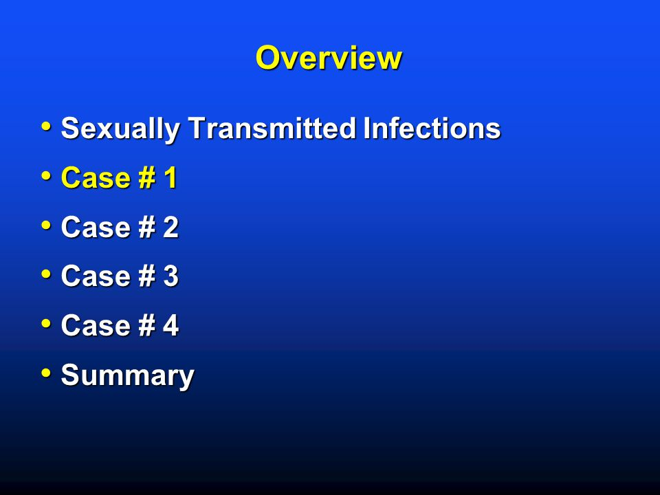 Overview Sexually Transmitted Infections Case # 1 Case # 2 Case # 3