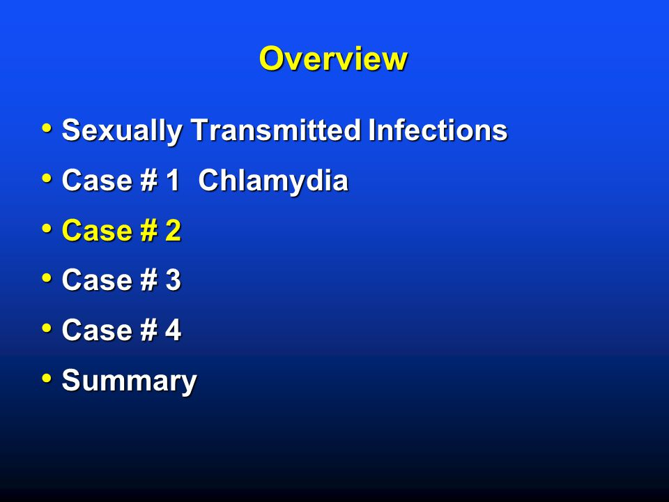 Overview Sexually Transmitted Infections Case # 1 Chlamydia Case # 2