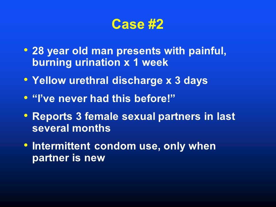 Case #2 28 year old man presents with painful, burning urination x 1 week. Yellow urethral discharge x 3 days.