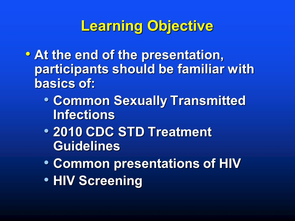 Learning Objective At the end of the presentation, participants should be familiar with basics of: Common Sexually Transmitted Infections.
