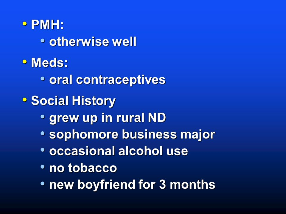 PMH: otherwise well. Meds: oral contraceptives. Social History. grew up in rural ND. sophomore business major.