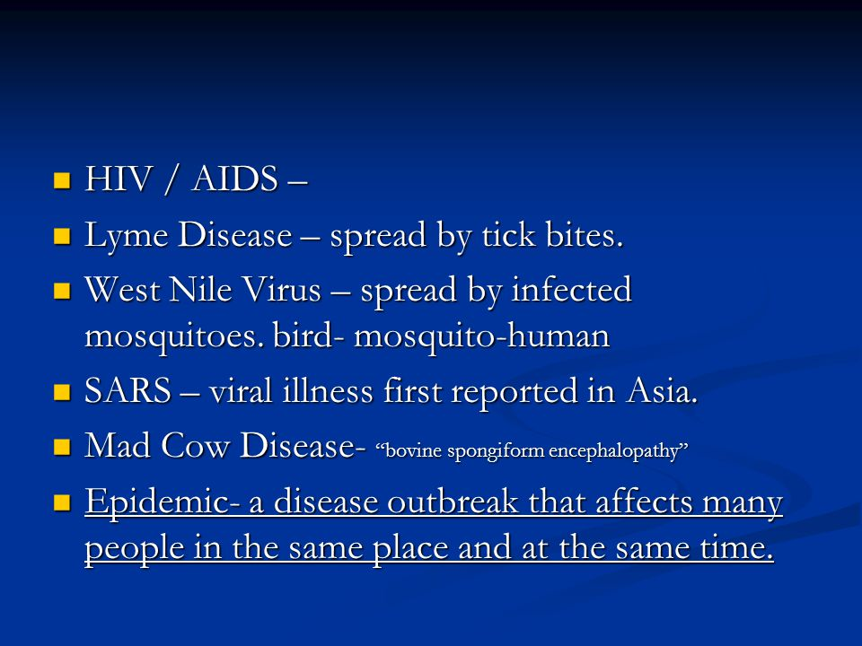 HIV / AIDS – Lyme Disease – spread by tick bites. West Nile Virus – spread by infected mosquitoes. bird- mosquito-human.
