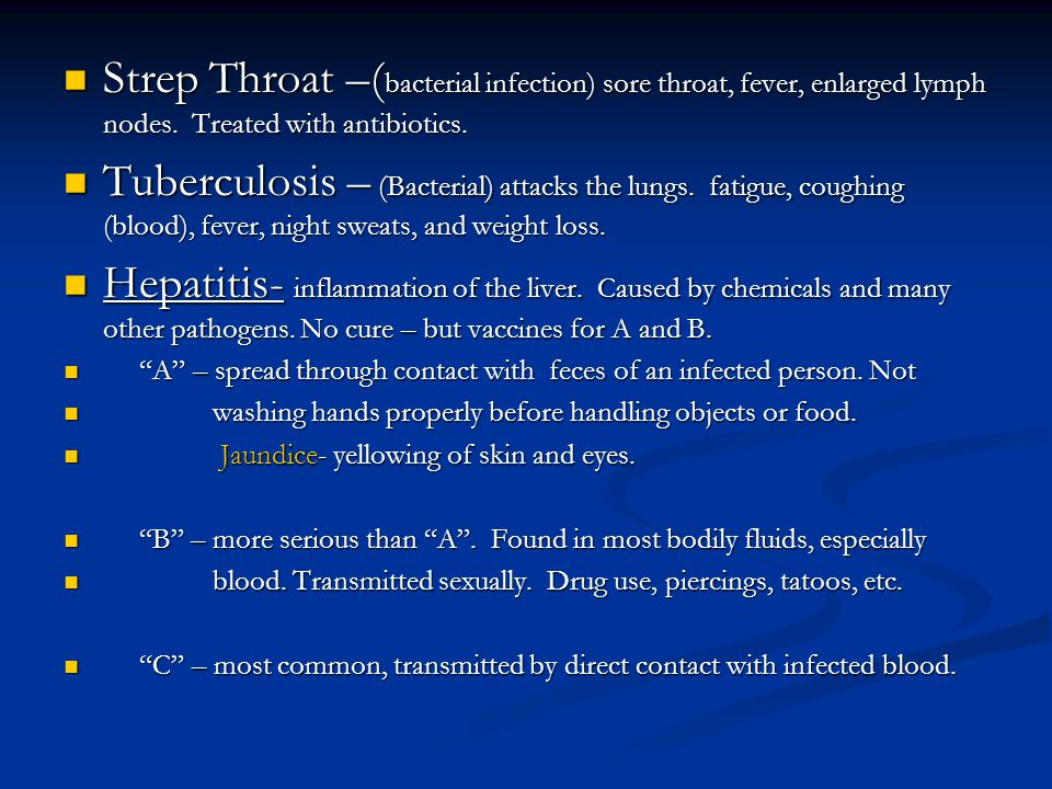 Strep Throat –(bacterial infection) sore throat, fever, enlarged lymph nodes. Treated with antibiotics.