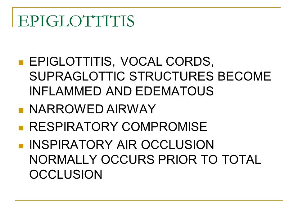 EPIGLOTTITIS EPIGLOTTITIS, VOCAL CORDS, SUPRAGLOTTIC STRUCTURES BECOME INFLAMMED AND EDEMATOUS. NARROWED AIRWAY.