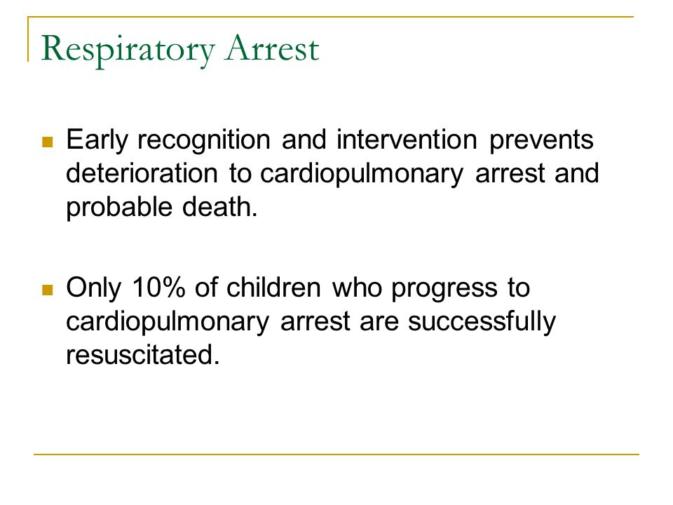 Respiratory Arrest Early recognition and intervention prevents deterioration to cardiopulmonary arrest and probable death.