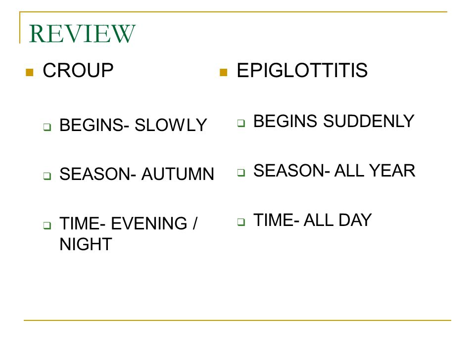 REVIEW CROUP EPIGLOTTITIS BEGINS SUDDENLY BEGINS- SLOWLY