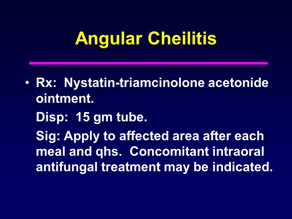 Angular Cheilitis Rx: Nystatin-triamcinolone acetonide ointment.