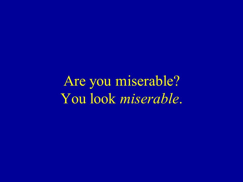 Are you miserable You look miserable.