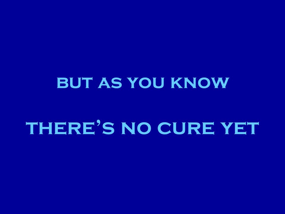 but as you know there's no cure yet