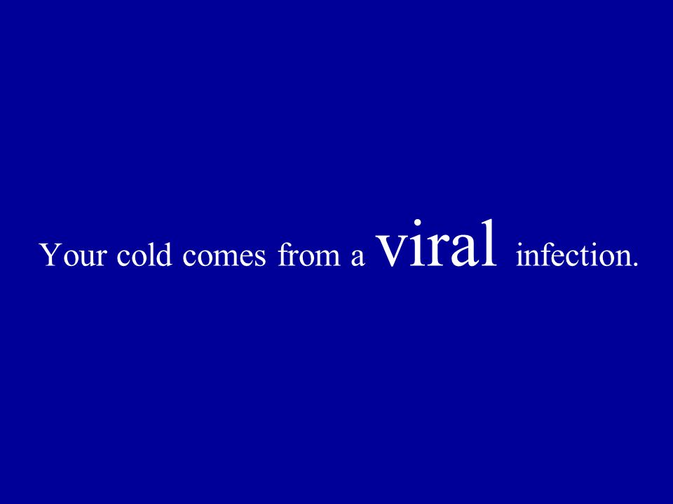 Your cold comes from a viral infection.