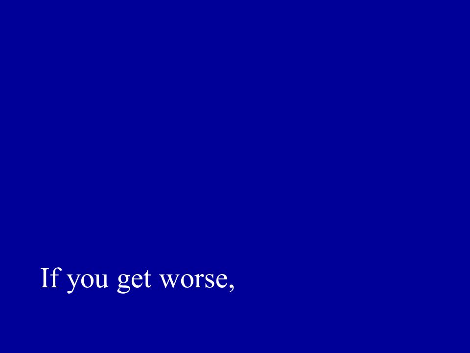 If you get worse,