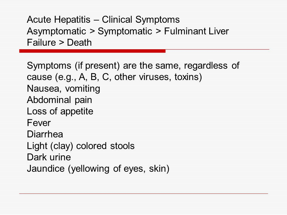 Acute Hepatitis – Clinical Symptoms Asymptomatic > Symptomatic > Fulminant Liver Failure > Death Symptoms (if present) are the same, regardless of cause (e.g., A, B, C, other viruses, toxins) Nausea, vomiting Abdominal pain Loss of appetite Fever Diarrhea Light (clay) colored stools Dark urine Jaundice (yellowing of eyes, skin)