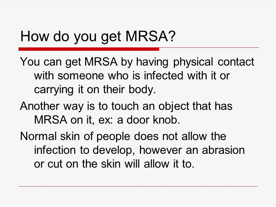 How do you get MRSA You can get MRSA by having physical contact with someone who is infected with it or carrying it on their body.