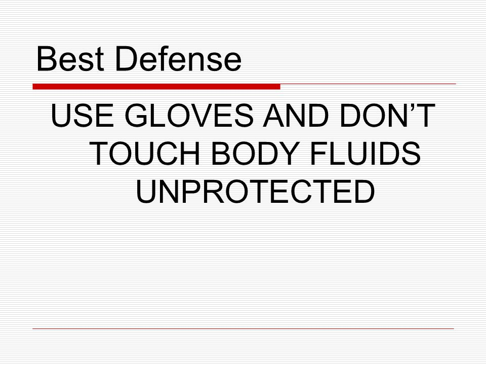 USE GLOVES AND DON'T TOUCH BODY FLUIDS UNPROTECTED