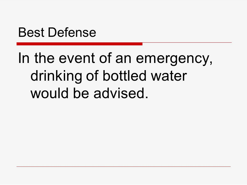 Best Defense In the event of an emergency, drinking of bottled water would be advised.
