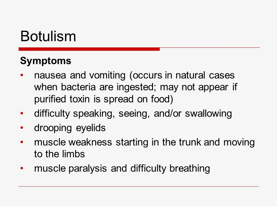 Botulism Symptoms. nausea and vomiting (occurs in natural cases when bacteria are ingested; may not appear if purified toxin is spread on food)