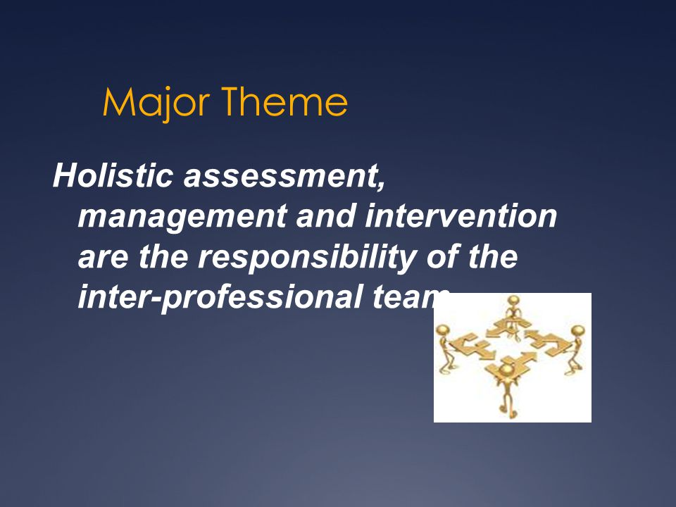 Major Theme Holistic assessment, management and intervention are the responsibility of the inter-professional team.