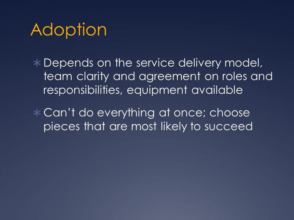 Adoption Depends on the service delivery model, team clarity and agreement on roles and responsibilities, equipment available.