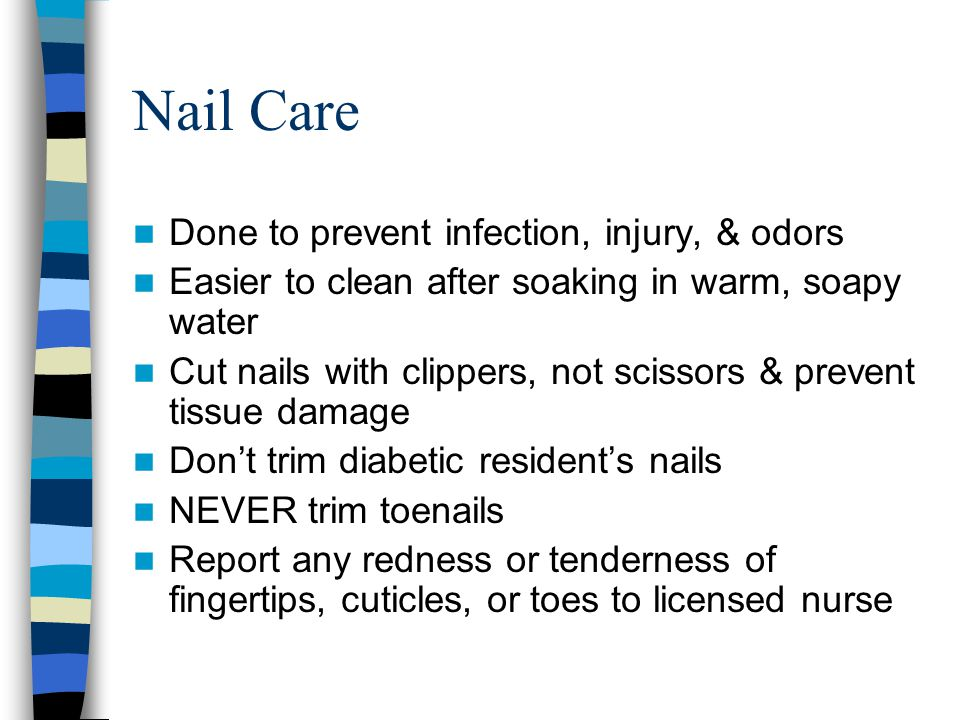 Nail Care Done to prevent infection, injury, & odors