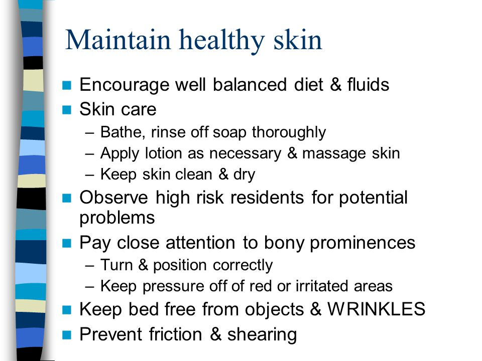 Maintain healthy skin Encourage well balanced diet & fluids Skin care