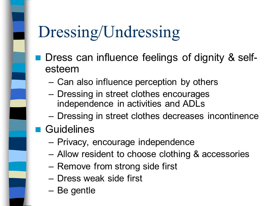 Dressing/Undressing Dress can influence feelings of dignity & self-esteem. Can also influence perception by others.