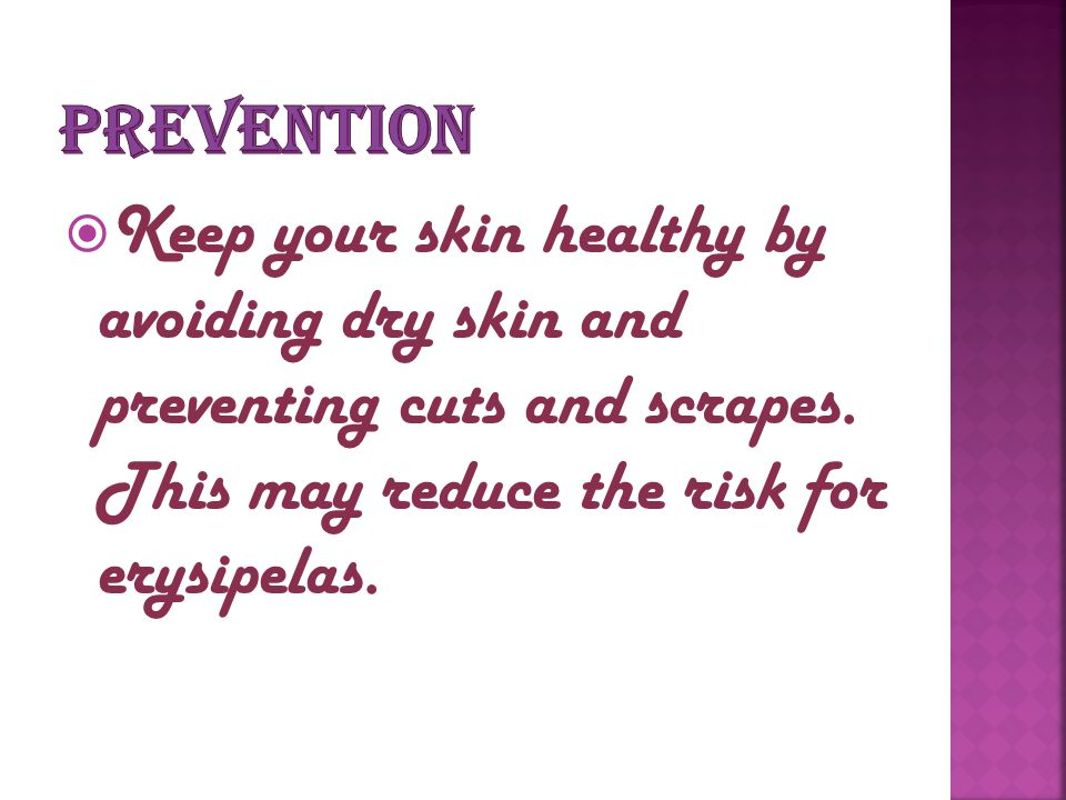 prevention Keep your skin healthy by avoiding dry skin and preventing cuts and scrapes.