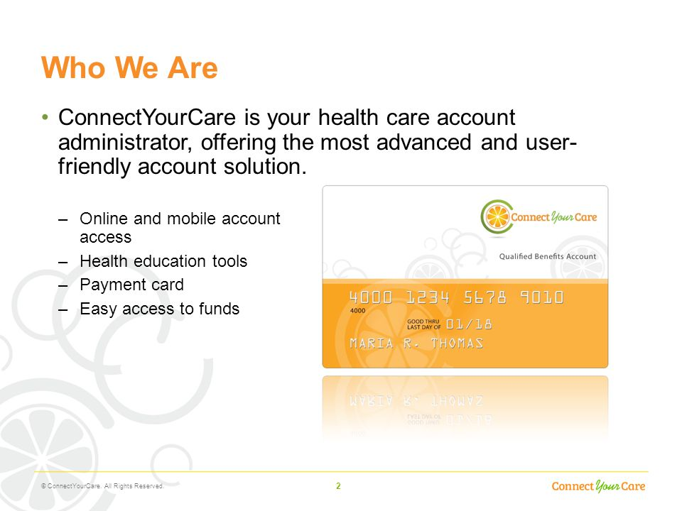 Who We Are ConnectYourCare is your health care account administrator, offering the most advanced and user- friendly account solution.