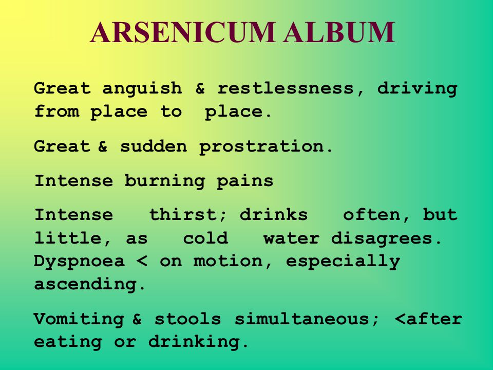 ARSENICUM ALBUM Great anguish & restlessness, driving from place to place. Great & sudden prostration.