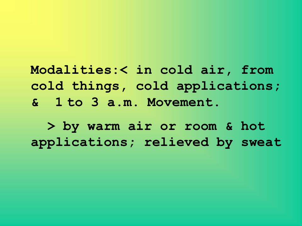 Modalities:< in cold air, from cold things, cold applications; & 1 to 3 a.m. Movement.