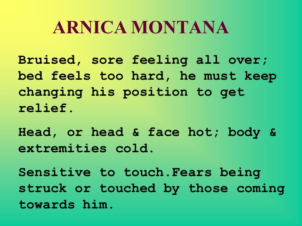 ARNICA MONTANA Bruised, sore feeling all over; bed feels too hard, he must keep changing his position to get relief.